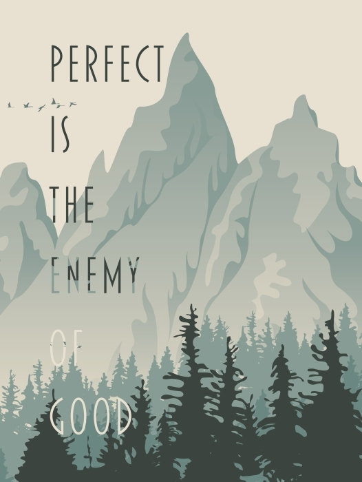 """Don't Let """"Perfect"""" Be the Enemy of """"Good"""""""